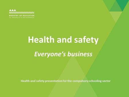 Health and safety presentation for the compulsory schooling sector Health and safety Everyone's business.