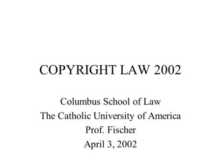 COPYRIGHT LAW 2002 Columbus School of Law The Catholic University of America Prof. Fischer April 3, 2002.