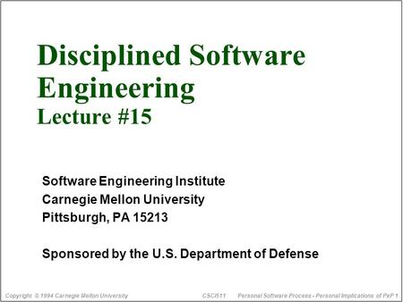 Copyright © 1994 Carnegie Mellon University CSCI511Personal Software Process - Personal Implications of PxP 1 Disciplined Software Engineering Lecture.