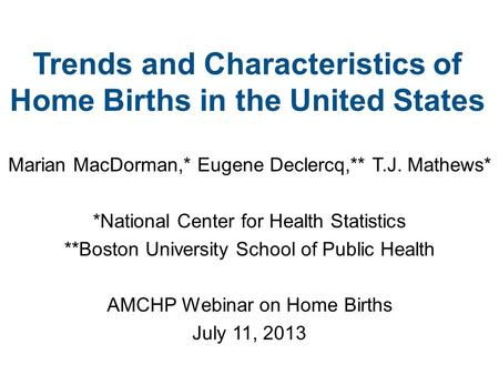 Trends and Characteristics of Home Births in the United States Marian MacDorman,* Eugene Declercq,** T.J. Mathews* *National Center for Health Statistics.