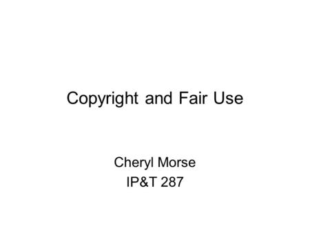 Copyright and Fair Use Cheryl Morse IP&T 287. Copyright Teachers often want to involve their students in doing multimedia or internet projects... What.