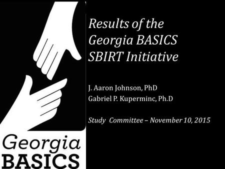 Results of the Georgia BASICS SBIRT Initiative J. Aaron Johnson, PhD Gabriel P. Kuperminc, Ph.D Study Committee – November 10, 2015.