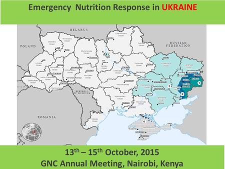 1 Emergency Nutrition Response in UKRAINE 13 th – 15 th October, 2015 GNC Annual Meeting, Nairobi, Kenya.