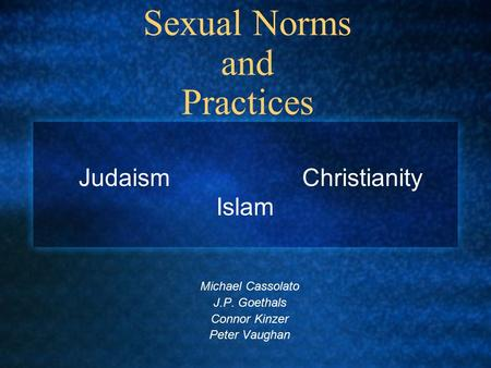 Sexual Norms and Practices Michael Cassolato J.P. Goethals Connor Kinzer Peter Vaughan Judaism Christianity Islam.