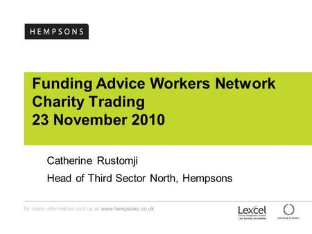 For more information visit us at www.hempsons.co.uk Funding Advice Workers Network Charity Trading 23 November 2010 Catherine Rustomji Head of Third Sector.