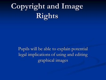Copyright and Image Rights Pupils will be able to explain potential legal implications of using and editing graphical images.