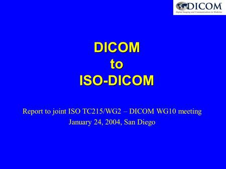 DICOM to ISO-DICOM Report to joint ISO TC215/WG2 – DICOM WG10 meeting January 24, 2004, San Diego.