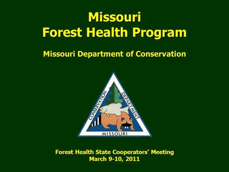 Forest Health State Cooperators' Meeting March 9-10, 2011 Missouri Department of Conservation Missouri Forest Health Program.