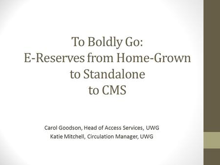 To Boldly Go: E-Reserves from Home-Grown to Standalone to CMS Carol Goodson, Head of Access Services, UWG Katie Mitchell, Circulation Manager, UWG.