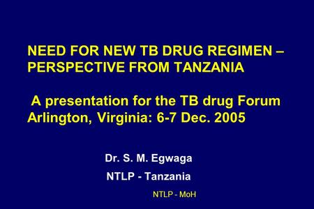 NTLP - MoH NEED FOR NEW TB DRUG REGIMEN – PERSPECTIVE FROM TANZANIA A presentation for the TB drug Forum Arlington, Virginia: 6-7 Dec. 2005 Dr. S. M. Egwaga.