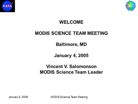 January 3, 2006MODIS Science Team Meeting WELCOME MODIS SCIENCE TEAM MEETING Baltimore, MD January 4, 2005 Vincent V. Salomonson MODIS Science Team Leader.