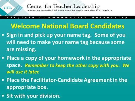 Welcome National Board Candidates Sign in and pick up your name tag. Some of you will need to make your name tag because some are missing. Place a copy.