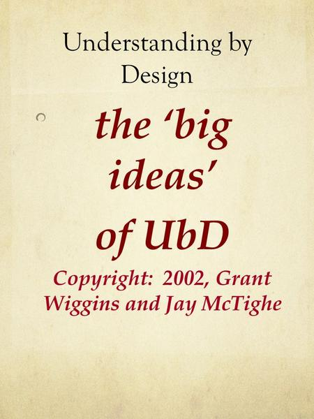 Understanding by Design the 'big ideas' of UbD Copyright: 2002, Grant Wiggins and Jay McTighe.