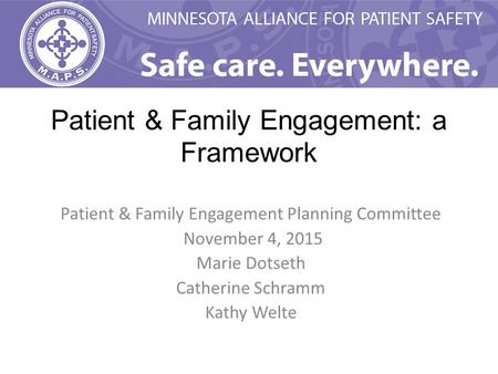 Patient & Family Engagement: a Framework Patient & Family Engagement Planning Committee November 4, 2015 Marie Dotseth Catherine Schramm Kathy Welte.