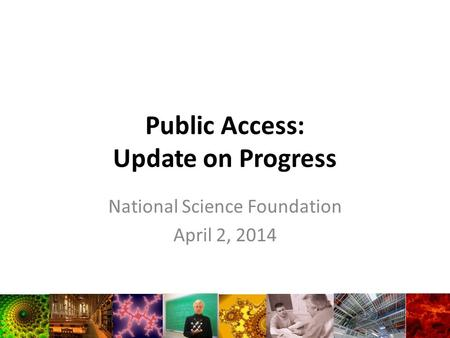 Public Access: Update on Progress National Science Foundation April 2, 2014.