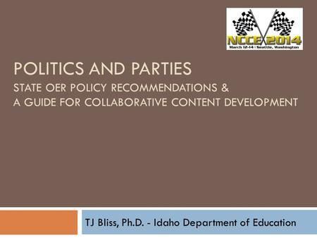 POLITICS AND PARTIES STATE OER POLICY RECOMMENDATIONS & A GUIDE FOR COLLABORATIVE CONTENT DEVELOPMENT TJ Bliss, Ph.D. - Idaho Department of Education.