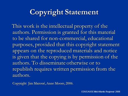 EDUCAUSE Mid-Atlantic Regional 2006 Copyright Statement This work is the intellectual property of the authors. Permission is granted for this material.