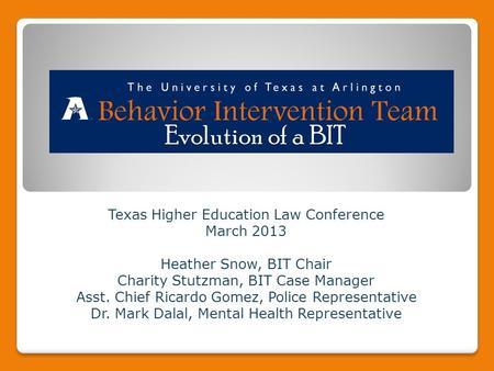 Texas Higher Education Law Conference March 2013 Heather Snow, BIT Chair Charity Stutzman, BIT Case Manager Asst. Chief Ricardo Gomez, Police Representative.