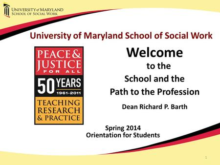 1 University of Maryland School of Social Work Welcome to the School and the Path to the Profession Dean Richard P. Barth Spring 2014 Orientation for Students.