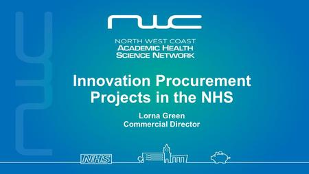 Follow us on Innovation Procurement Projects in the NHS Lorna Green Commercial Director.