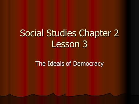Social Studies Chapter 2 Lesson 3 The Ideals of Democracy.