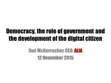 Democracy, the role of government and the development of the digital citizen Sue McKerracher, CEO, ALIA 12 November 2015.