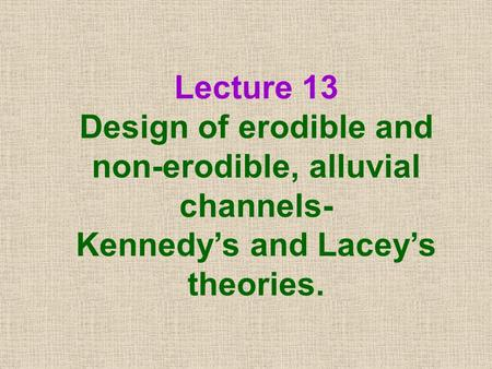 Lecture 13 Design of erodible and non-erodible, alluvial channels- Kennedy's and Lacey's theories.