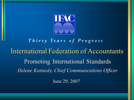 International Federation of Accountants Promoting International Standards Helene Kennedy, Chief Communications Officer June 29, 2007.