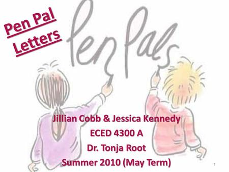 Pen Pal Letters Jillian Cobb & Jessica Kennedy ECED 4300 A Dr. Tonja Root Summer 2010 (May Term) 1.