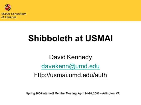 Shibboleth at USMAI David Kennedy  Spring 2006 Internet2 Member Meeting, April 24-26, 2006 – Arlington, VA.