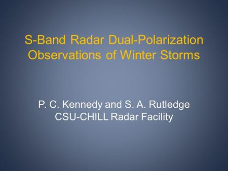 S-Band Radar Dual-Polarization Observations of Winter Storms P. C. Kennedy and S. A. Rutledge CSU-CHILL Radar Facility.