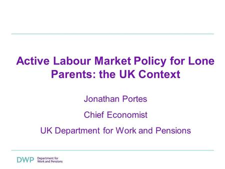 Active Labour Market Policy for Lone Parents: the UK Context Jonathan Portes Chief Economist UK Department for Work and Pensions.