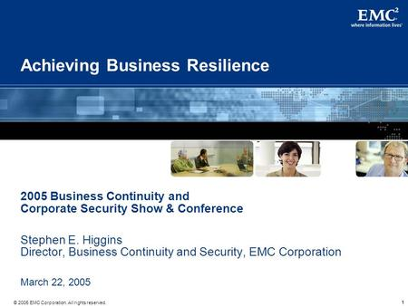 111 © 2005 EMC Corporation. All rights reserved. Achieving Business Resilience 2005 Business Continuity and Corporate Security Show & Conference Stephen.