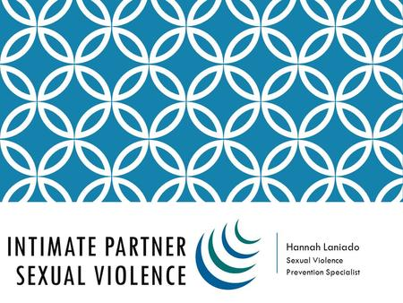 Hannah Laniado Sexual Violence Prevention Specialist INTIMATE PARTNER SEXUAL VIOLENCE.