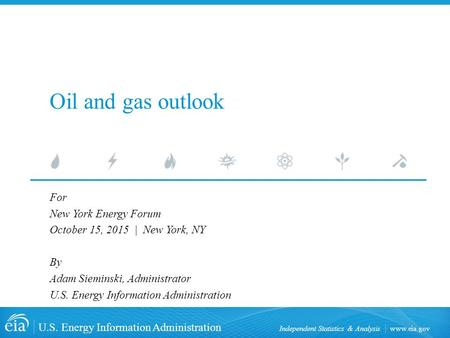 Www.eia.gov U.S. Energy Information Administration Independent Statistics & Analysis Oil and gas outlook For New York Energy Forum October 15, 2015 | New.