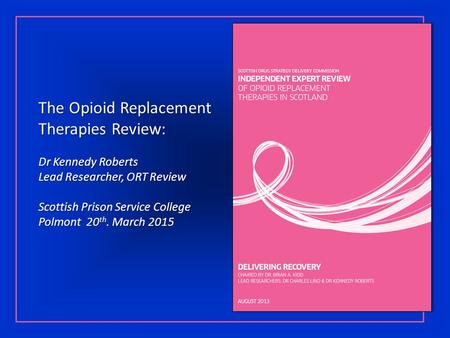 The Opioid Replacement Therapies Review: Dr Kennedy Roberts Lead Researcher, ORT Review Scottish Prison Service College Polmont 20 th. March 2015.