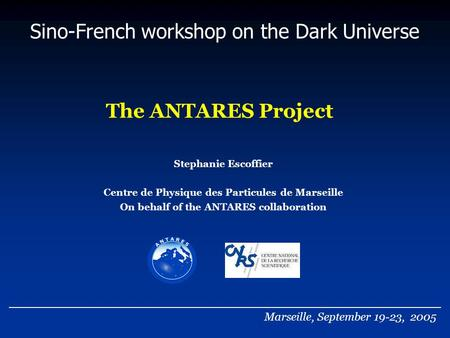 The ANTARES Project Sino-French workshop on the Dark Universe Stephanie Escoffier Centre de Physique des Particules de Marseille On behalf of the ANTARES.