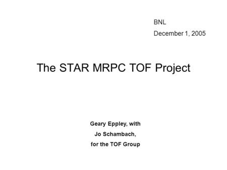 The STAR MRPC TOF Project BNL December 1, 2005 Geary Eppley, with Jo Schambach, for the TOF Group.