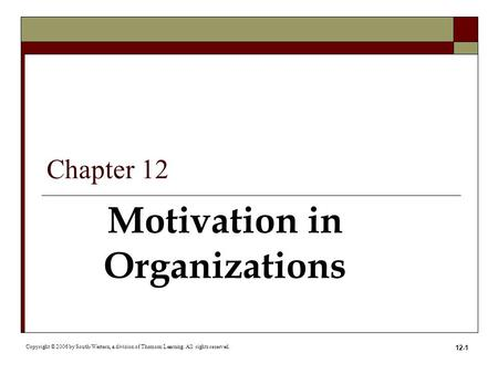 12-1 Motivation in Organizations Copyright © 2006 by South-Western, a division of Thomson Learning. All rights reserved. Chapter 12.