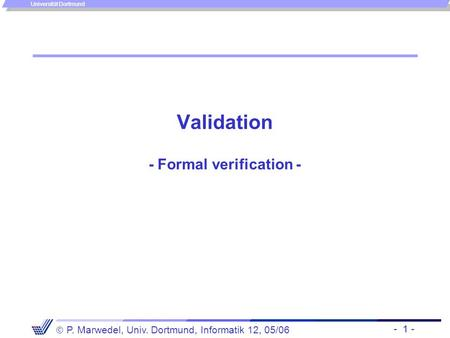 - 1 -  P. Marwedel, Univ. Dortmund, Informatik 12, 05/06 Universität Dortmund Validation - Formal verification -
