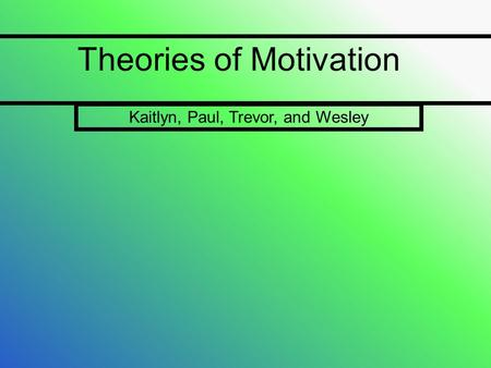 Theories of Motivation Kaitlyn, Paul, Trevor, and Wesley.