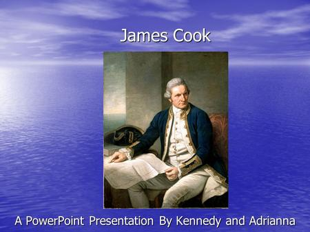 James Cook A PowerPoint Presentation By Kennedy and Adrianna.