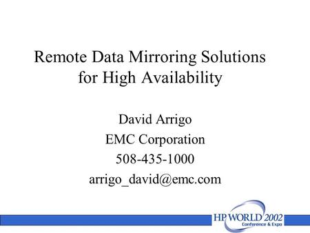 Remote Data Mirroring Solutions for High Availability David Arrigo EMC Corporation 508-435-1000