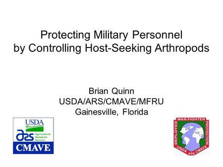 Protecting Military Personnel by Controlling Host-Seeking Arthropods Brian Quinn USDA/ARS/CMAVE/MFRU Gainesville, Florida.