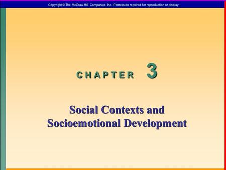 C H A P T E R 3 Social Contexts and Socioemotional Development Copyright © The McGraw-Hill Companies, Inc. Permission required for reproduction or display.