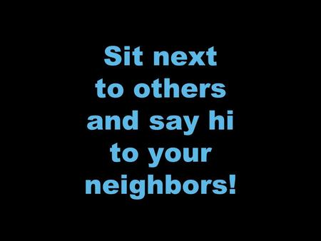 To your neighbors! Sit next to others and say hi to your neighbors!