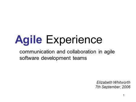 1 Agile Experience communication and collaboration in agile software development teams Elizabeth Whitworth 7th September, 2006.