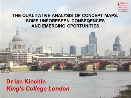THE QUALITATIVE ANALYSIS OF CONCEPT MAPS: SOME UNFORESEEN CONSEQENCES AND EMERGING OPORTUNITIES Dr Ian Kinchin King's College London.