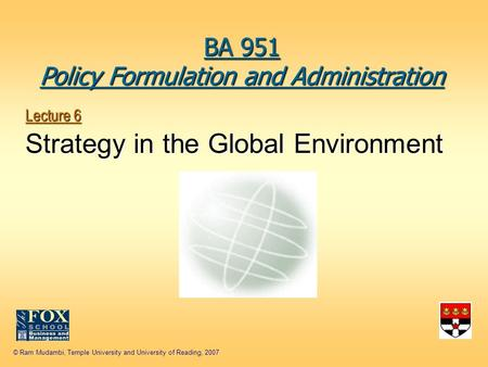 © Ram Mudambi, Temple University and University of Reading, 2007 Lecture 6 Strategy in the Global Environment BA 951 Policy Formulation and Administration.