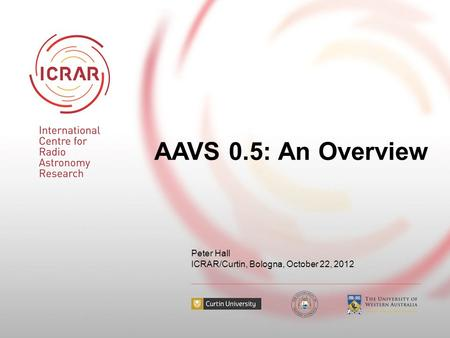 AAVS 0.5: An Overview Peter Hall ICRAR/Curtin, Bologna, October 22, 2012.